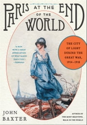 Paris at the End of the World - The City of Light During the Great War, 1914-1918 ebook by John Baxter