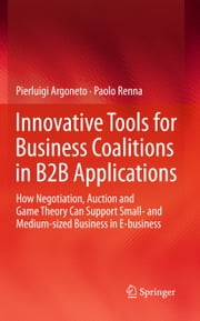 Innovative Tools for Business Coalitions in B2B Applications - How Negotiation, Auction and Game Theory Can Support Small- and Medium-sized Business in E-business ebook by Pierluigi Argoneto,Paolo Renna