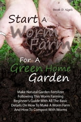 Start A Worm Farm For A Green Home Garden - Make Natural Garden Fertilizer Following This Worm Farming Beginner's Guide With All The Basic Details On How To Make A Worm Farm And How To Compost With Worms ebook by Becca D. Nigels