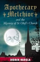 Apothecary Melchior and the Mystery of St Olaf's Church ebook by Indrek Hargla