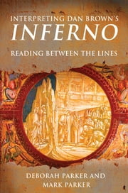 Interpreting Dan Brown's Inferno - Reading Between the Lines ebook by Deborah Parker,Mark Parker