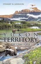 Yukon Territory - The Challenge ebook by Stewart N. Johnson