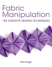 Fabric Manipulation - 150 Creative Sewing Techniques ebook by Ruth Singer
