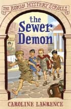 The Roman Mystery Scrolls: The Sewer Demon - Book 1 ebook by Caroline Lawrence, Helen Forte