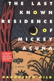 The Last Known Residence of Mickey Acuña - A Novel ebook by Dagoberto Gilb