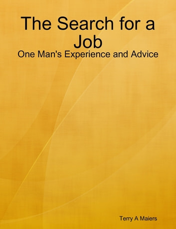 The Search for a Job - One Man's Experience and Advice ebook by Terry A Maiers