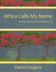 Africa Calls My Name - Remembering, Not Wondering ebook by Elaine Fougere