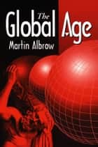 The Global Age - State and Society Beyond Modernity ebook by Martin Albrow