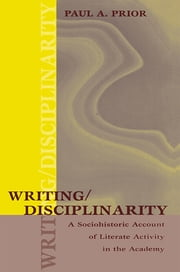 Writing/Disciplinarity - A Sociohistoric Account of Literate Activity in the Academy ebook by Paul Prior