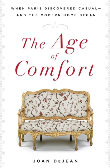 The Age of Comfort - When Paris Discovered Casual--and the Modern Home Began ebook by Joan DeJean