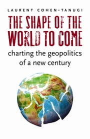 The Shape of the World to Come - Charting the Geopolitics of a New Century ebook by Laurent Cohen-Tanugi,George Holoch