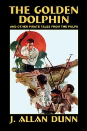 The Golden Dolphin and Other Pirate Tales from the Pulps ebook by Dunn, J. Allan