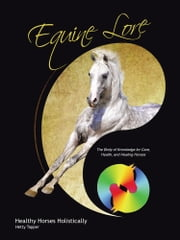 Equine Lore Healthy Horses Holistically - The Body of Knowledge for Care, Health, and Healing Horses ebook by Hetty Tapper