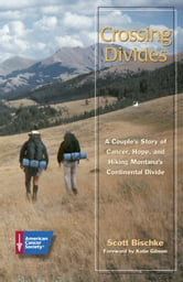 Crossing Divides: A Couple's Story of Cancer, Hope, and Hiking Montana's Continental Divide ebook by Scott Bischke