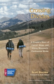 Crossing Divides: A Couple's Story of Cancer, Hope, and Hiking Montana's Continental Divide ebook by Scott Bischke,Katie Gibson
