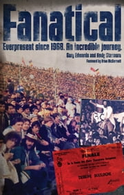 Fanatical - Everpresent since 1968. An incredible journey. ebook by Gary Edwards,Andy Starmore