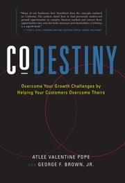 CoDestiny: Overcome Your Growth Challenges By Helping Your Customers Overcome Theirs ebook by George F. Brown Jr.; Atlee Valentine Pope