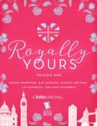 Royally Yours: The Complete Season One ebook by Megan Frampton, Liz Maverick, Falguni Kothari,...