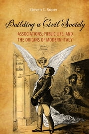 Building a Civil Society - Associations, Public Life, and the Origins of Modern Italy ebook by Steven C. Soper