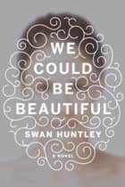 We Could Be Beautiful ebook by Swan Huntley