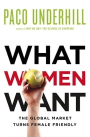 What Women Want - The Global Market Turns Female Friendly ebook by Paco Underhill