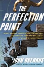 The Perfection Point - Sport Science Predicts the Fastest Man, the Highest Jump, and the Limits of Athletic Performance ebook by John Brenkus