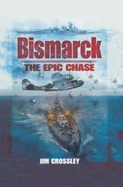 Bismarck - The Epic Chase eBook by Jim Crossley