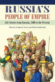 Russia's People of Empire - Life Stories from Eurasia, 1500 to the Present ebook by Stephen M. Norris,Willard Sunderland