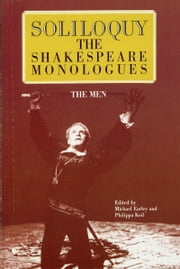 Soliloquy! - The Shakespeare Monologues - The Men ebook by Michael Earley,Philippa Keil