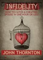 INFIDELITY How To Catch A Cheating Spouse In One Hour Or Less ebook by John Thornton