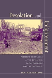 Desolation and Enlightenment - Political Knowledge After Total War, Totalitarianism, and the Holocaust ebook by Ira Katznelson