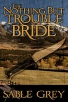 The Nothing But Trouble Bride ebook by Sable Grey