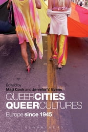 Queer Cities, Queer Cultures - Europe since 1945 ebook by Dr Jennifer V. Evans,Dr Matt Cook