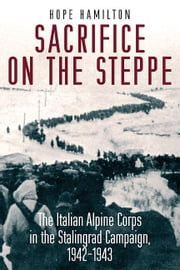 Sacrifice on the Steppe: The Italian Alpine Corps in the Stalingrad Campaign, 1942-1943 - The Italian Alpine Corps in the Stalingrad Campaign, 1942-1943 ebook by Hope Hamilton