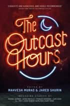 The Outcast Hours ebook by Mahvesh Murad, Jared Shurin, China Miéville