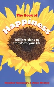 The Book of Happiness - Brilliant Ideas to Transform Your Life ebook by Heather Summers,Anne Watson