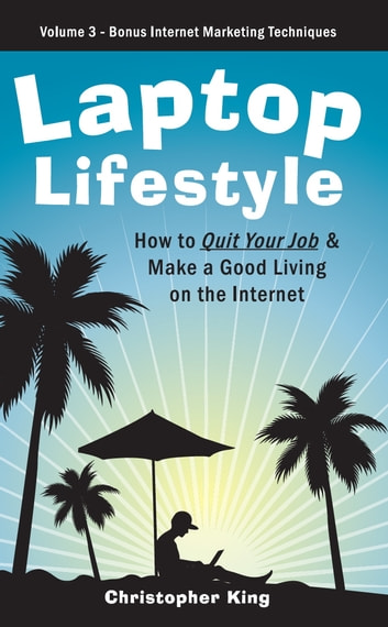 Laptop Lifestyle - How to Quit Your Job and Make a Good Living on the Internet (Volume 3 - Bonus Internet Marketing Techniques) ebook by Christopher King