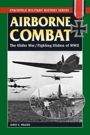 Airborne Combat - The Glider War/Fighting Gliders of WWII ebook by James E. Mrazek