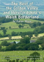 The Best of Herefordshire's Golden Valley & Welsh Borderland - A short guide to the main villages and places of interest in Herefordshire's rural Golden Valley and Welsh Borderland ebook by Karen Wren