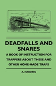 Deadfalls And Snares - A Book Of Instruction For Trappers About These And Other Home-Made Traps ebook by A. Harding
