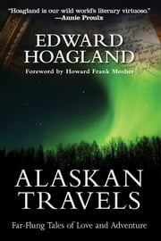 Alaskan Travels - Far-Flung Tales of Love and Adventure ebook by Edward Hoagland,Howard Frank  Mosher