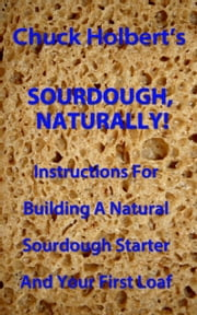 Sourdough, Naturally! ebook by Chuck Holbert