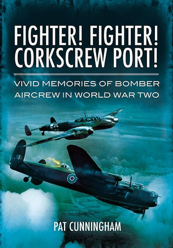 Fighter! Fighter! Corkscrew Port! - Vivid Memories of Bomber Aircrew in World War Two ebook by Pat Cunningham