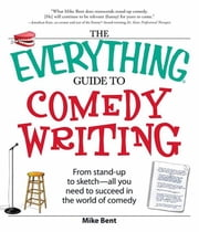 The Everything Guide to Comedy Writing ebook by Bent, Mike
