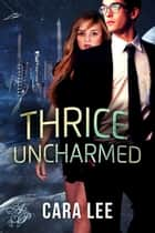Thrice Uncharmed ebook by Cara Lee