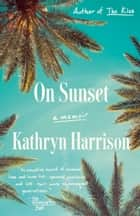 On Sunset - A Memoir ebook by Kathryn Harrison