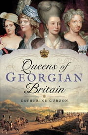 Queens of Georgian Britain ebook by Catherine Curzon