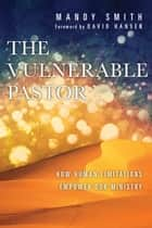 The Vulnerable Pastor - How Human Limitations Empower Our Ministry ebook by Mandy Smith, David Hansen