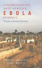 Understanding West Africas Ebola Epidemic - Towards a Political Economy ebook by Ibrahim Abdullah, Ismail Rashid