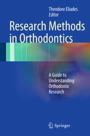Research Methods in Orthodontics - A Guide to Understanding Orthodontic Research ebook by Theodore Eliades